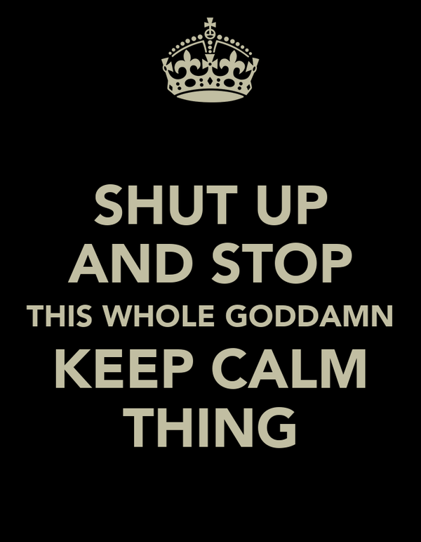 SHUT UP AND STOP THIS WHOLE GODDAMN KEEP CALM THING