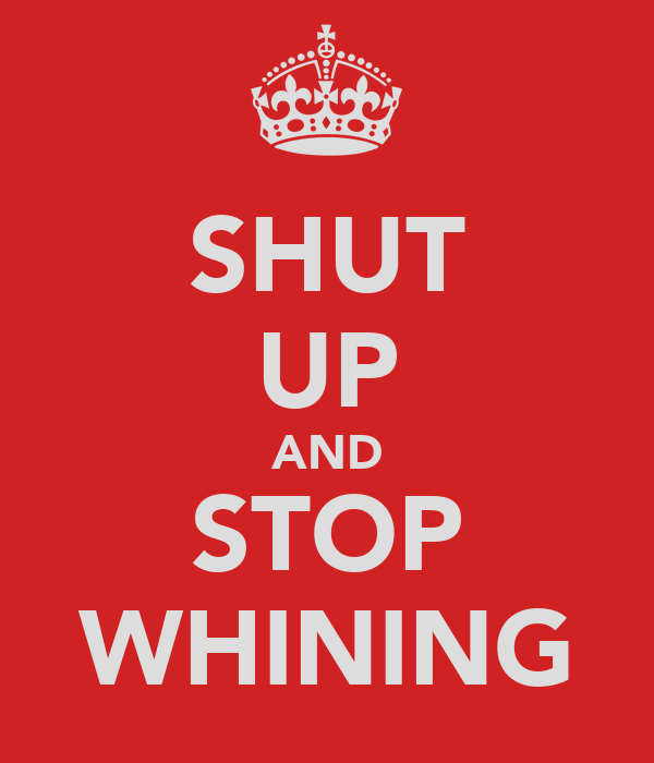 SHUT UP AND STOP WHINING