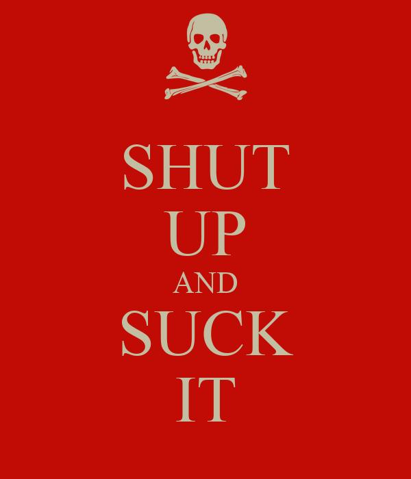 SHUT UP AND SUCK IT