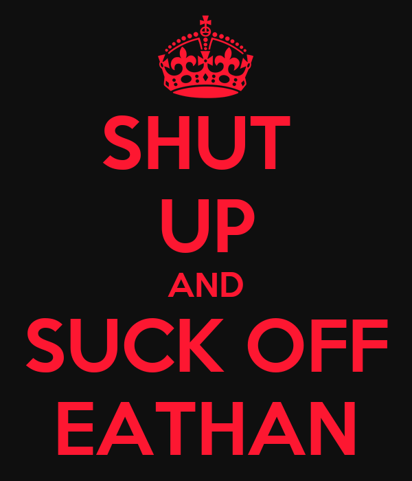SHUT  UP AND SUCK OFF EATHAN