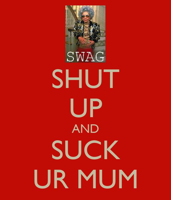 SHUT UP AND SUCK UR MUM