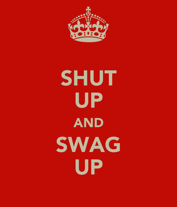 SHUT UP AND SWAG UP