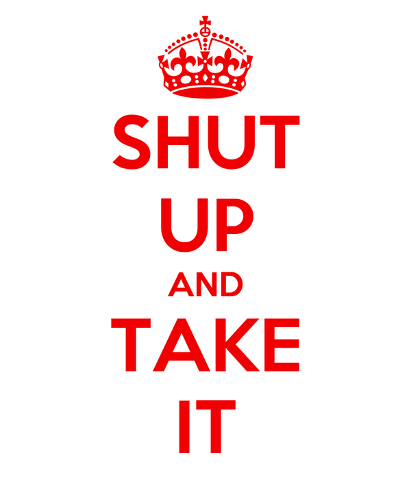 SHUT UP AND TAKE IT