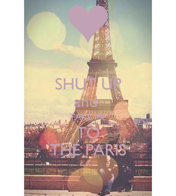 SHUT UP and  TAKE ME TO THE PARIS