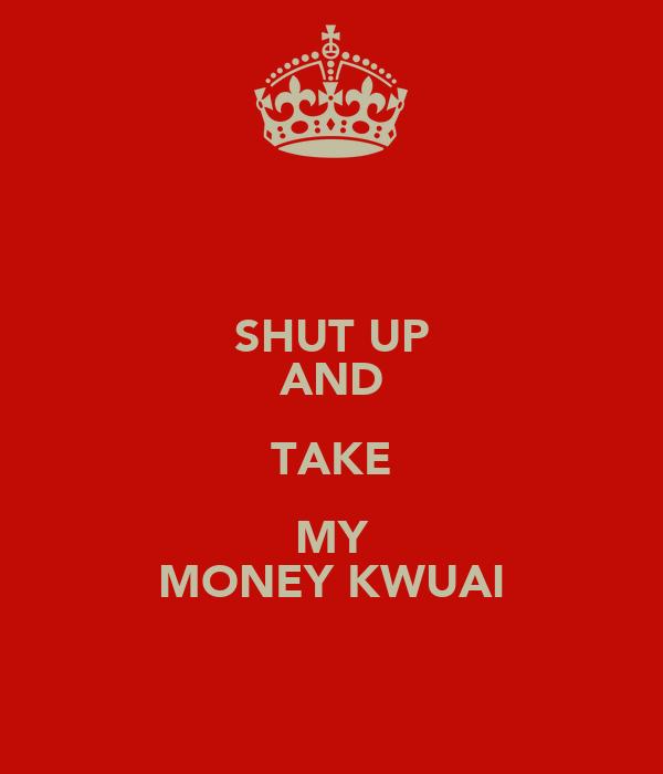 SHUT UP AND TAKE MY MONEY KWUAI