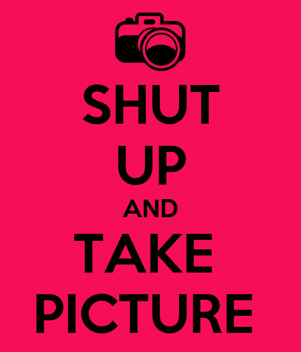 SHUT UP AND TAKE  PICTURE