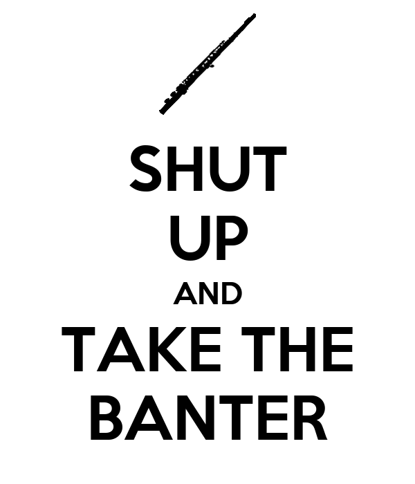 SHUT UP AND TAKE THE BANTER