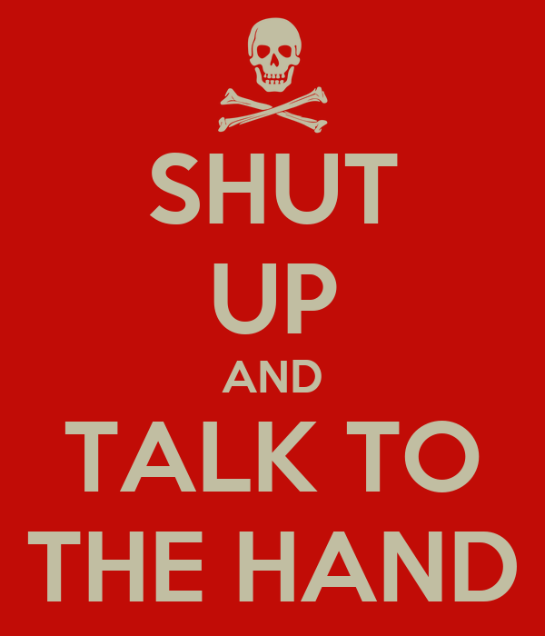 SHUT UP AND TALK TO THE HAND