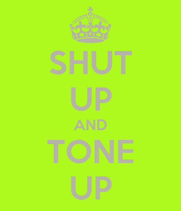 SHUT UP AND TONE UP
