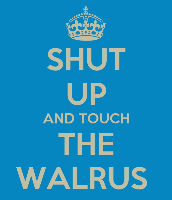 SHUT UP AND TOUCH THE WALRUS