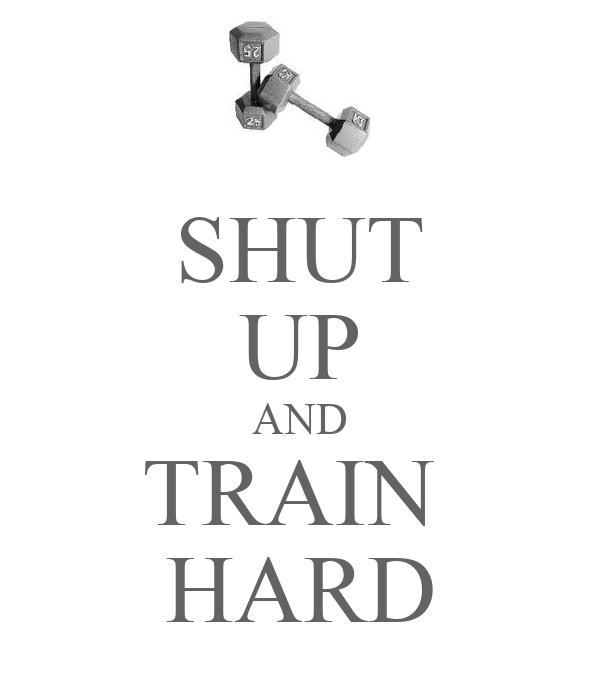 SHUT UP AND TRAIN  HARD