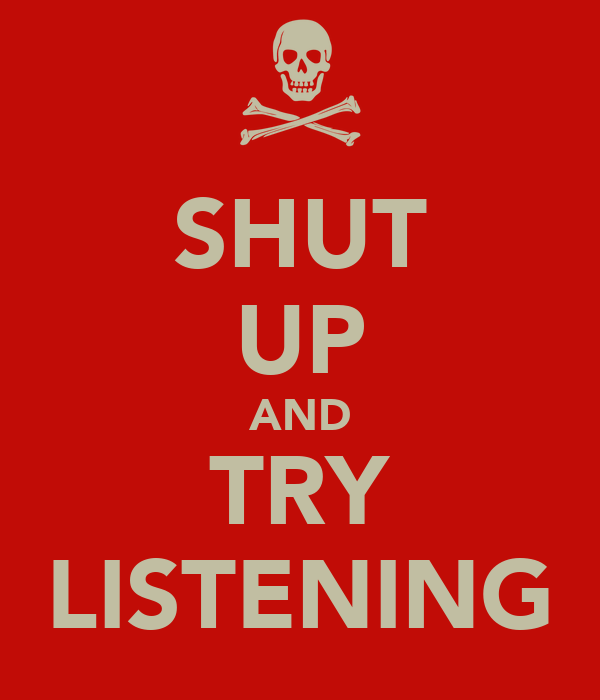 SHUT UP AND TRY LISTENING