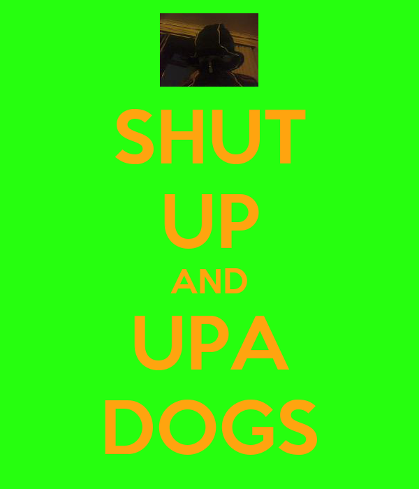 SHUT UP AND UPA DOGS