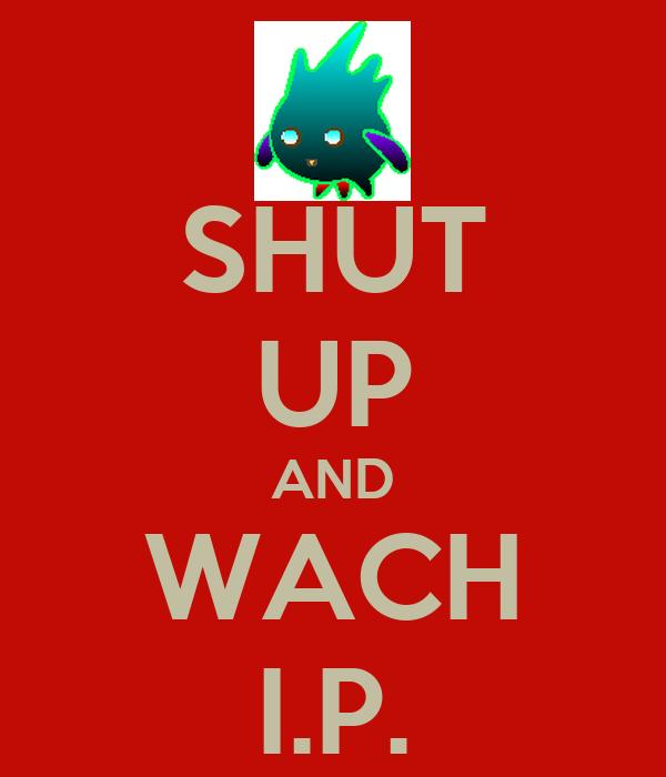 SHUT UP AND WACH I.P.