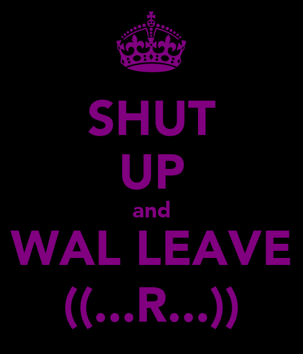 SHUT UP and WAL LEAVE ((...R...))