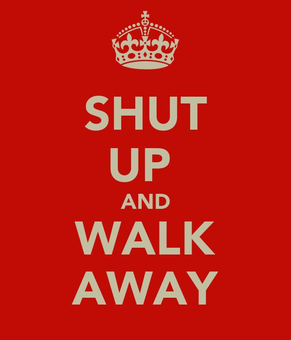 SHUT UP  AND WALK AWAY