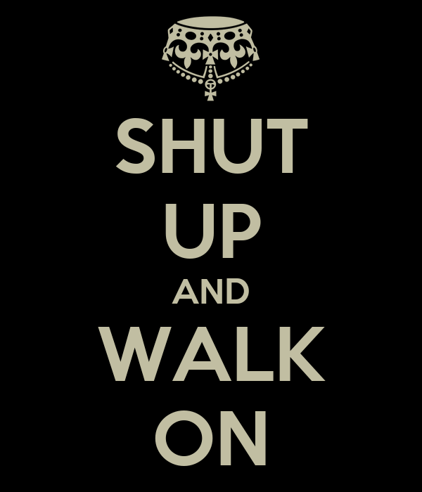 SHUT UP AND WALK ON