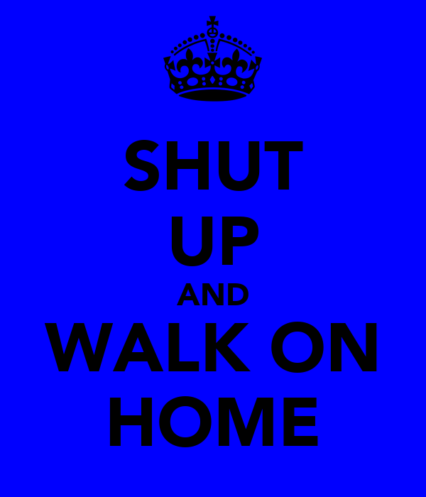 SHUT UP AND WALK ON HOME