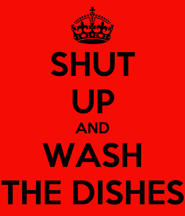 SHUT UP AND WASH THE DISHES