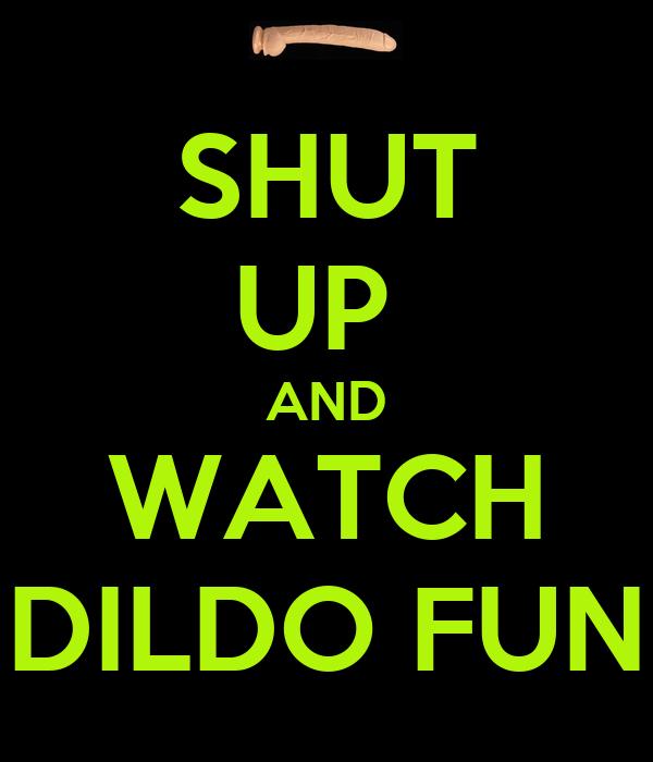 SHUT UP  AND WATCH DILDO FUN