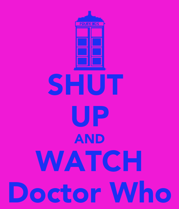 SHUT  UP AND WATCH Doctor Who