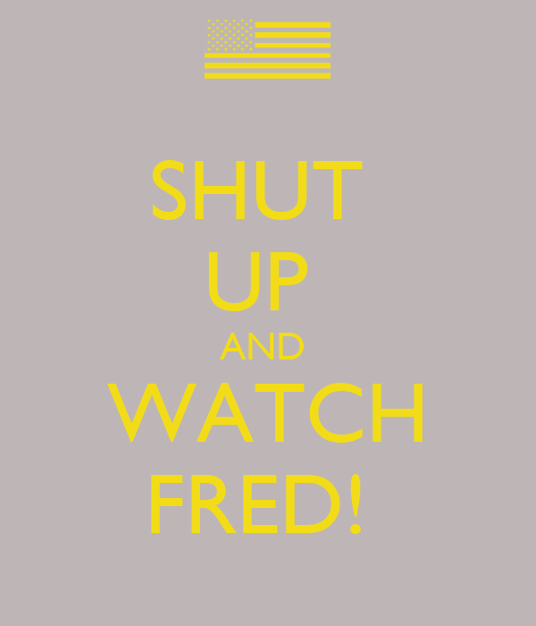 SHUT  UP  AND  WATCH FRED!