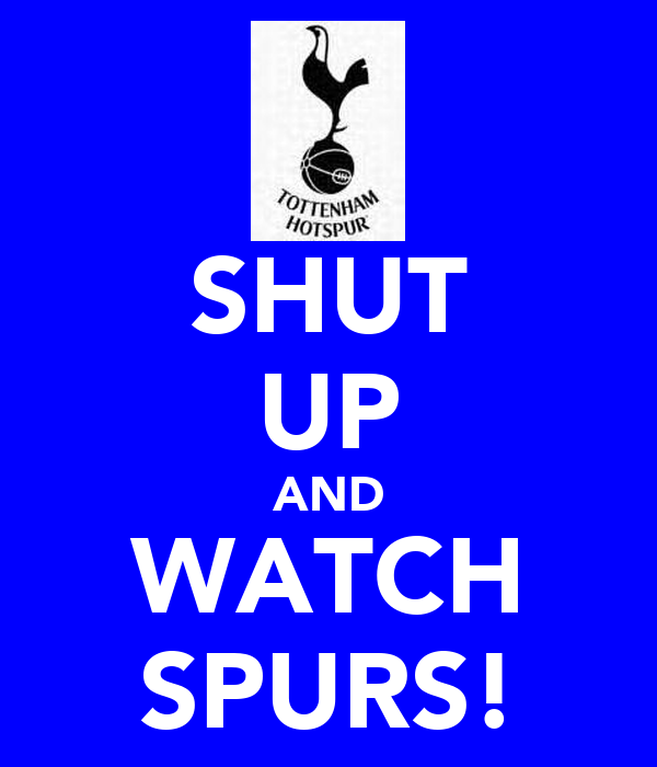 SHUT UP AND WATCH SPURS!
