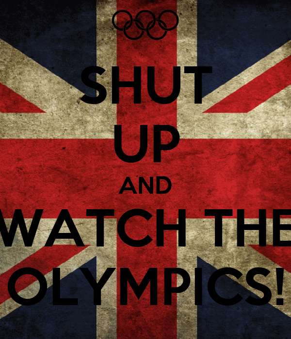 SHUT UP AND WATCH THE OLYMPICS!