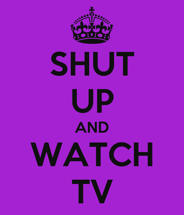 SHUT UP AND WATCH TV
