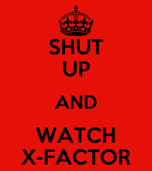 SHUT UP AND WATCH X-FACTOR