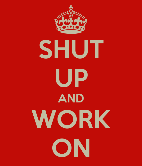 SHUT UP AND WORK ON