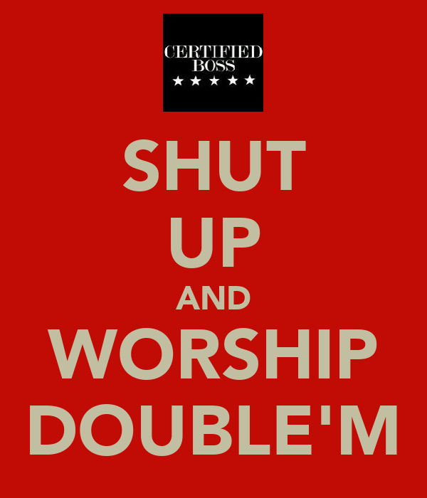 SHUT UP AND WORSHIP DOUBLE'M