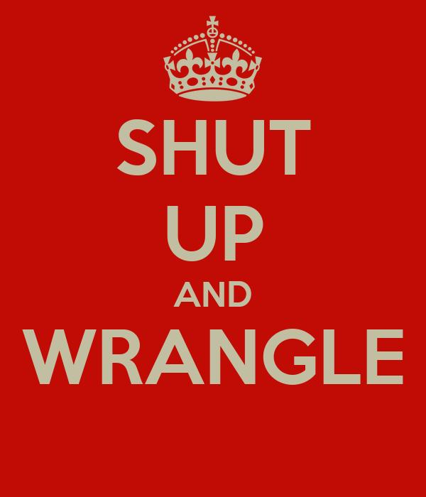 SHUT UP AND WRANGLE