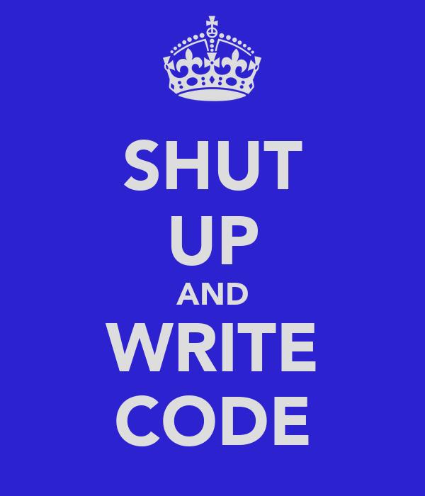 SHUT UP AND WRITE CODE