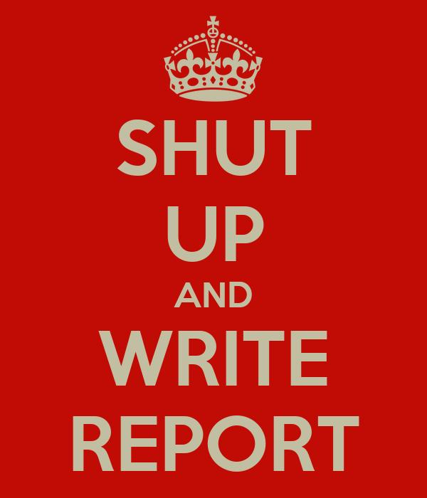 SHUT UP AND WRITE REPORT