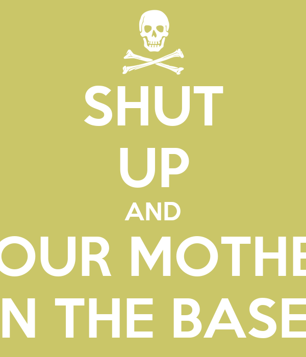 SHUT UP AND YOUR MOTHER IN THE BASE!
