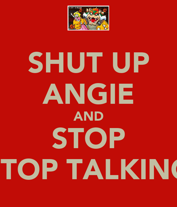 SHUT UP ANGIE AND STOP STOP TALKING
