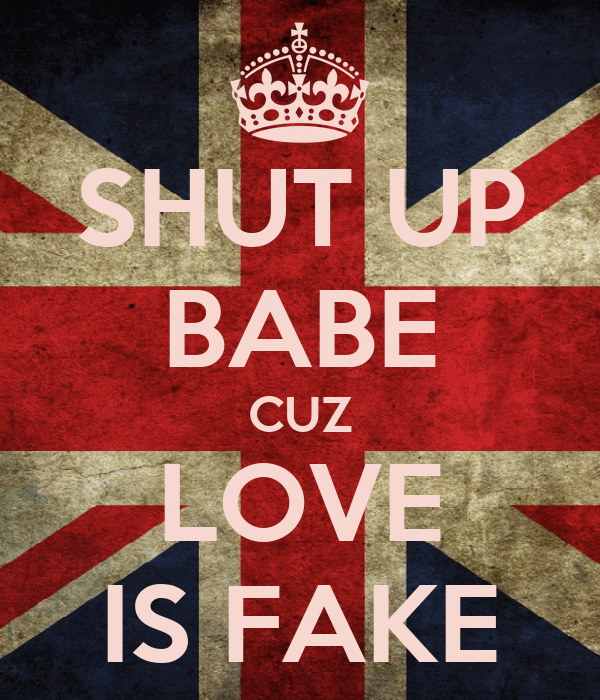 SHUT UP BABE CUZ LOVE IS FAKE