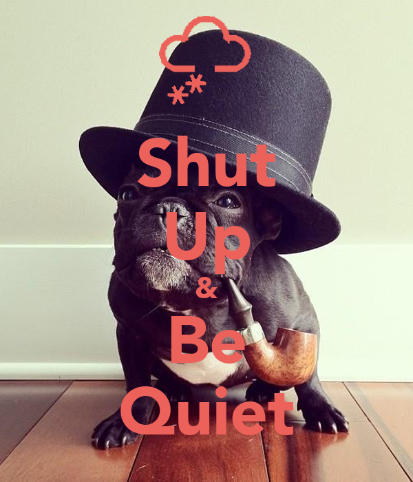 Shut Up & Be Quiet