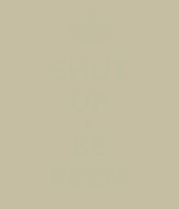 SHUT UP & BE REEM