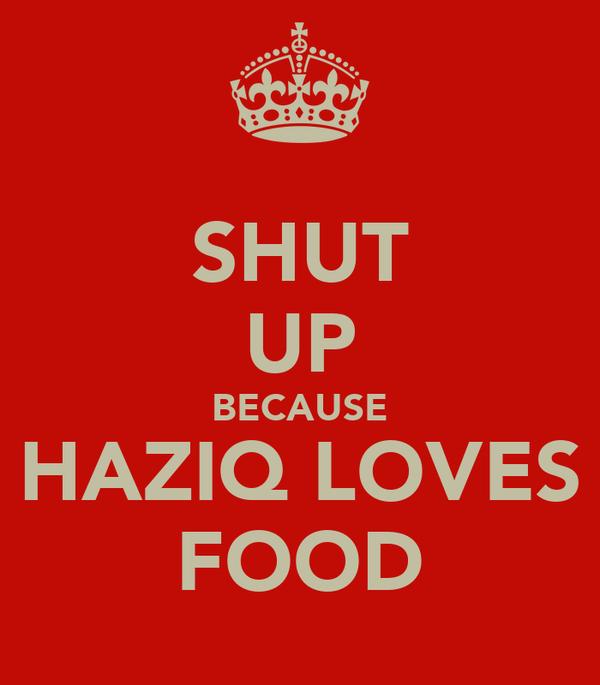 SHUT UP BECAUSE HAZIQ LOVES FOOD