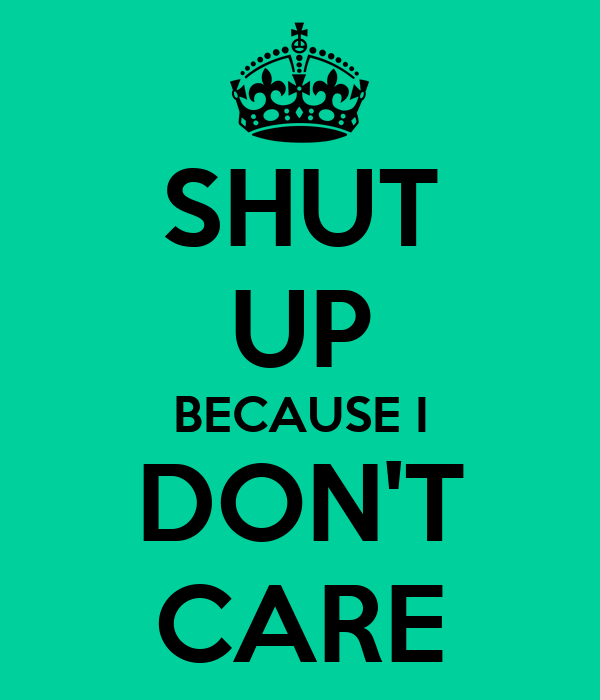 SHUT UP BECAUSE I DON'T CARE