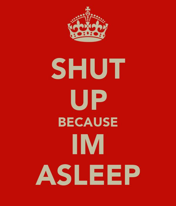 SHUT UP BECAUSE IM ASLEEP