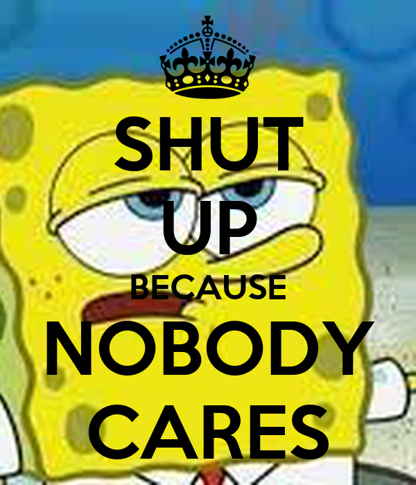 SHUT UP BECAUSE NOBODY CARES