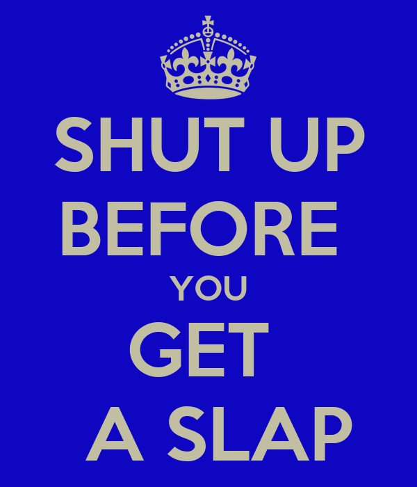 SHUT UP BEFORE  YOU GET   A SLAP