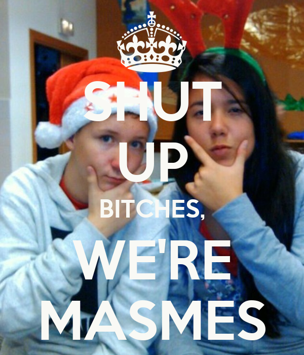 SHUT UP BITCHES, WE'RE MASMES