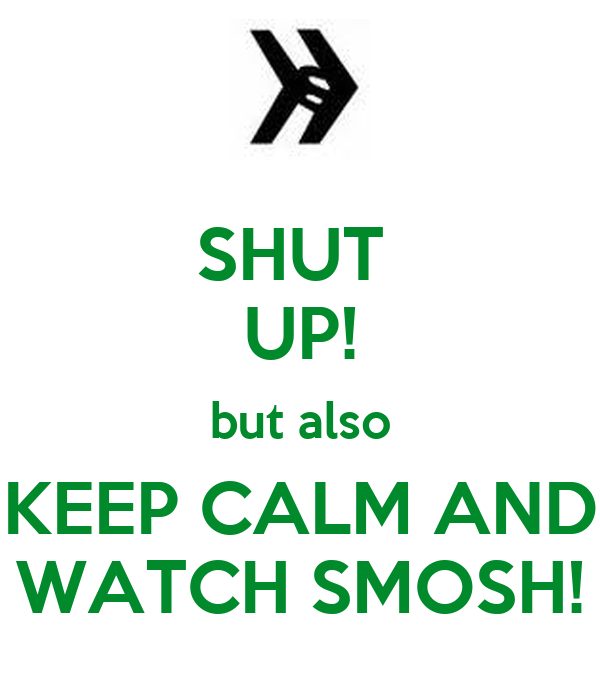 SHUT  UP! but also KEEP CALM AND WATCH SMOSH!