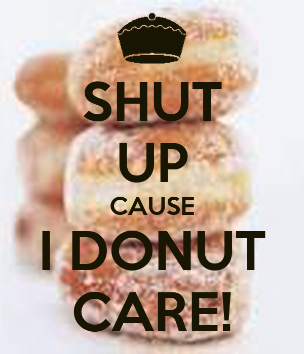 SHUT UP CAUSE I DONUT CARE!