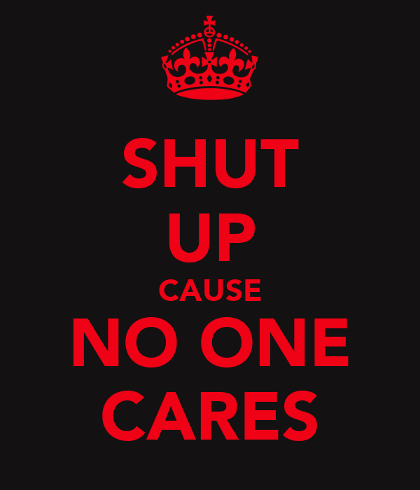 SHUT UP CAUSE NO ONE CARES