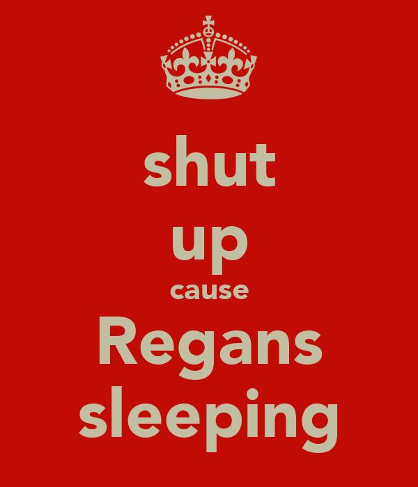 shut up cause Regans sleeping
